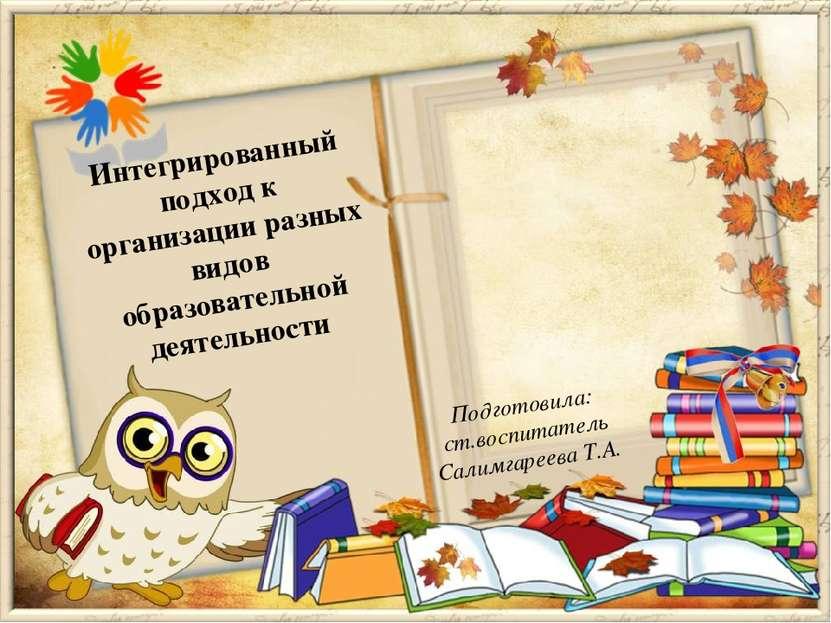 Подготовила: ст.воспитатель Салимгареева Т.А. Интегрированный подход к органи...