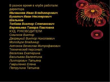 В разное время в клубе работали: директора Малашнев Иван Владимирович Букатич...
