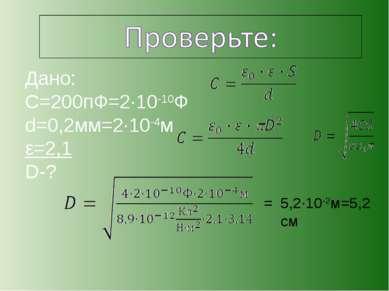 Дано: С=200пФ=2·10-10Ф d=0,2мм=2·10-4м ε=2,1 D-? 5,2·10-2м=5,2 см =