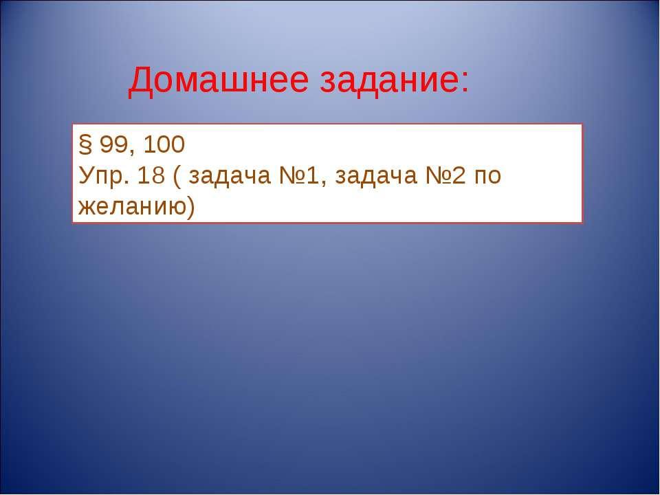 Домашнее задание: § 99, 100 Упр. 18 ( задача №1, задача №2 по желанию)