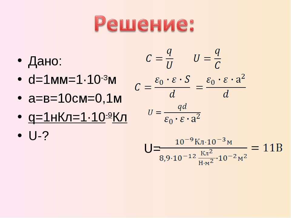 Дано: d=1мм=1·10-3м a=в=10см=0,1м q=1нКл=1·10-9Кл U-? U=