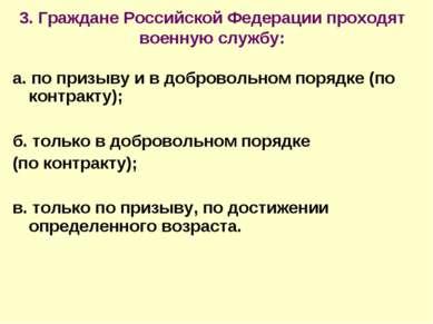 3. Граждане Российской Федерации проходят военную службу: а. по призыву и в д...