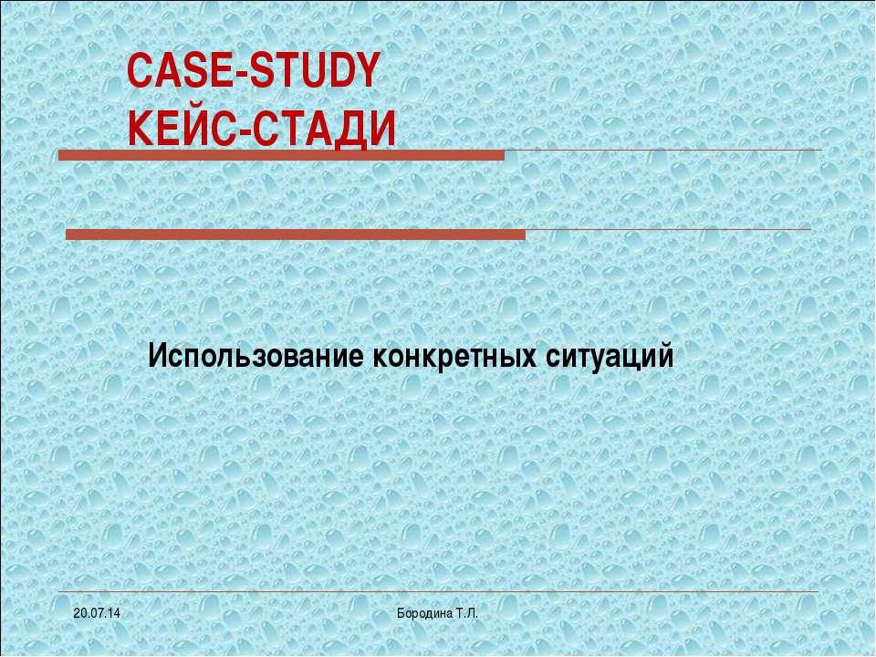 * Бородина Т.Л. CASE-STUDY КЕЙС-СТАДИ Использование конкретных ситуаций