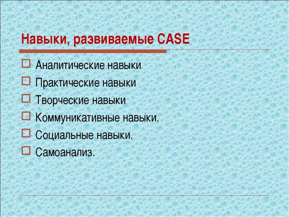 Навыки, развиваемые CASE Аналитические навыки Практические навыки Творческие ...