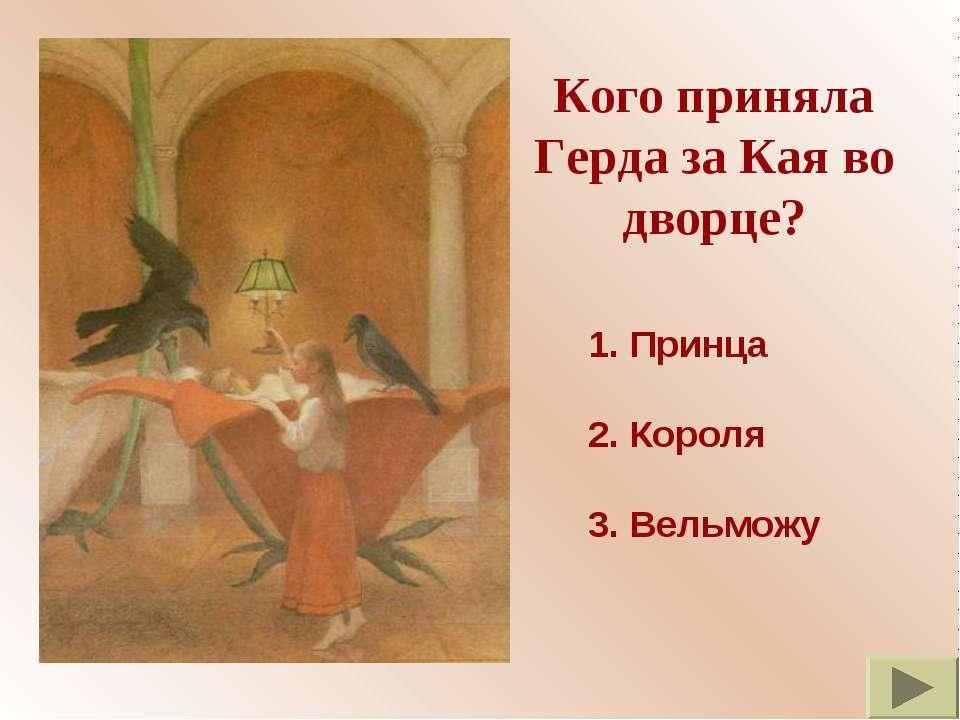 Кого приняла Герда за Кая во дворце? 1. Принца 2. Короля 3. Вельможу
