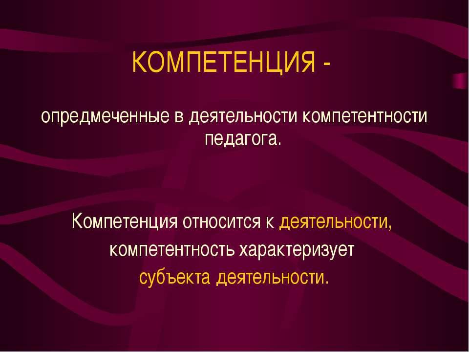КОМПЕТЕНЦИЯ - опредмеченные в деятельности компетентности педагога. Компетенц...