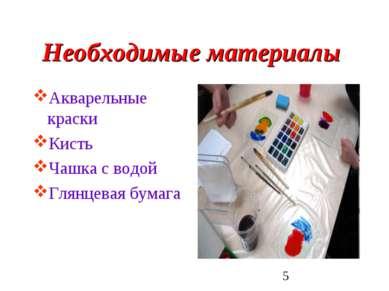 Необходимые материалы Акварельные краски Кисть Чашка с водой Глянцевая бумага