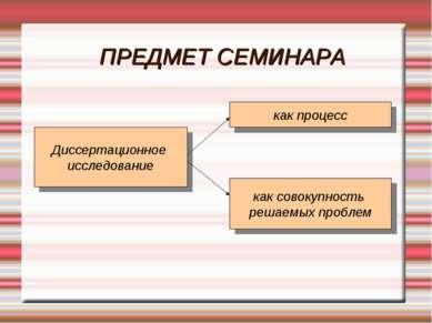 ПРЕДМЕТ СЕМИНАРА Диссертационное исследование как процесс как совокупность ре...