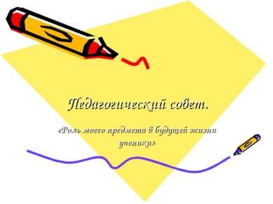 Педагогический совет. «Роль моего предмета в будущей жизни ученика»