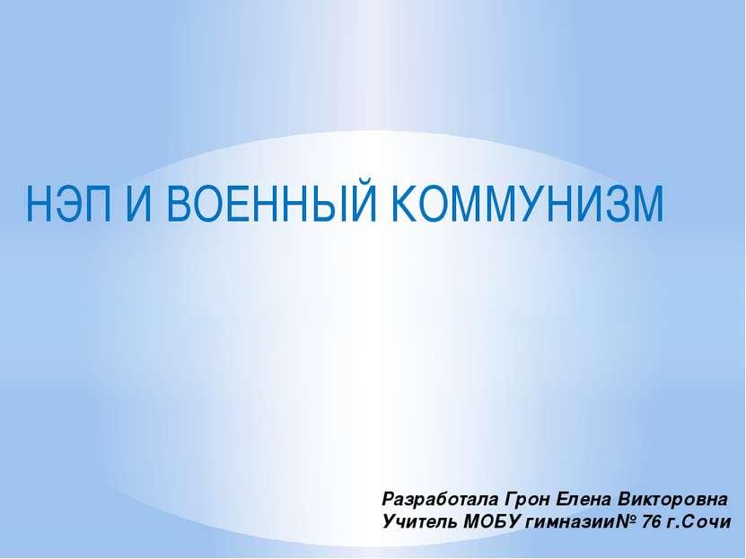 НЭП И ВОЕННЫЙ КОММУНИЗМ Разработала Грон Елена Викторовна Учитель МОБУ гимназ...
