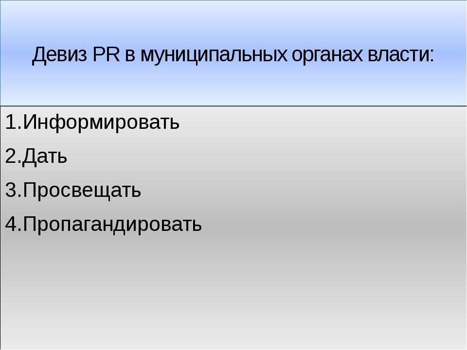 Девиз PR в муниципальных органах власти: 1.Информировать 2.Дать 3.Просвещать ...