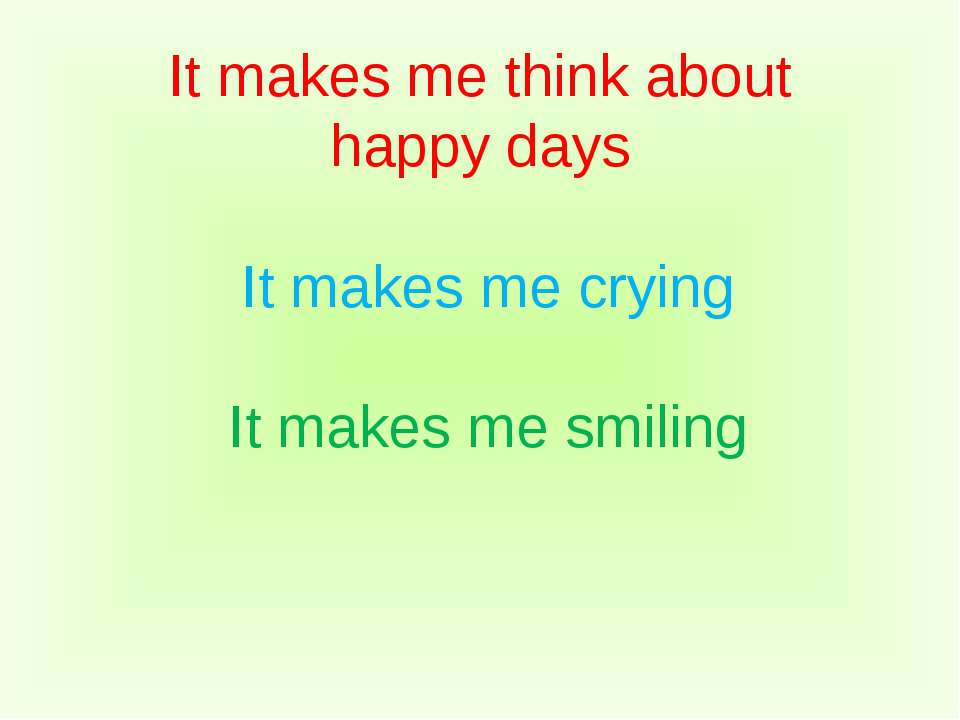It makes me think about happy days It makes me crying It makes me smiling