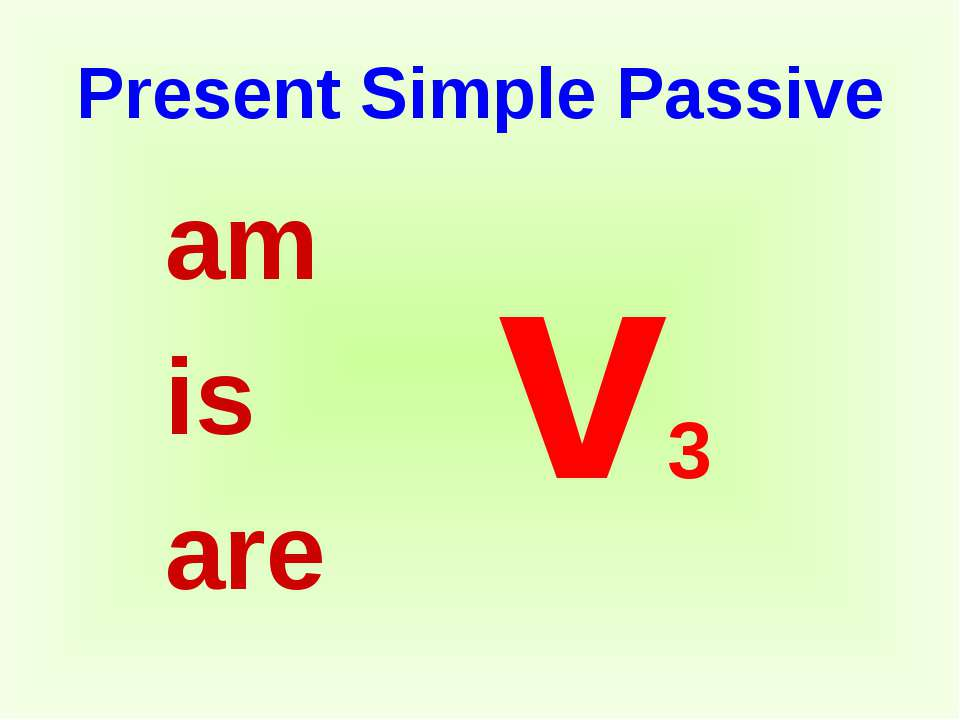 Present Simple Passive am is are v3