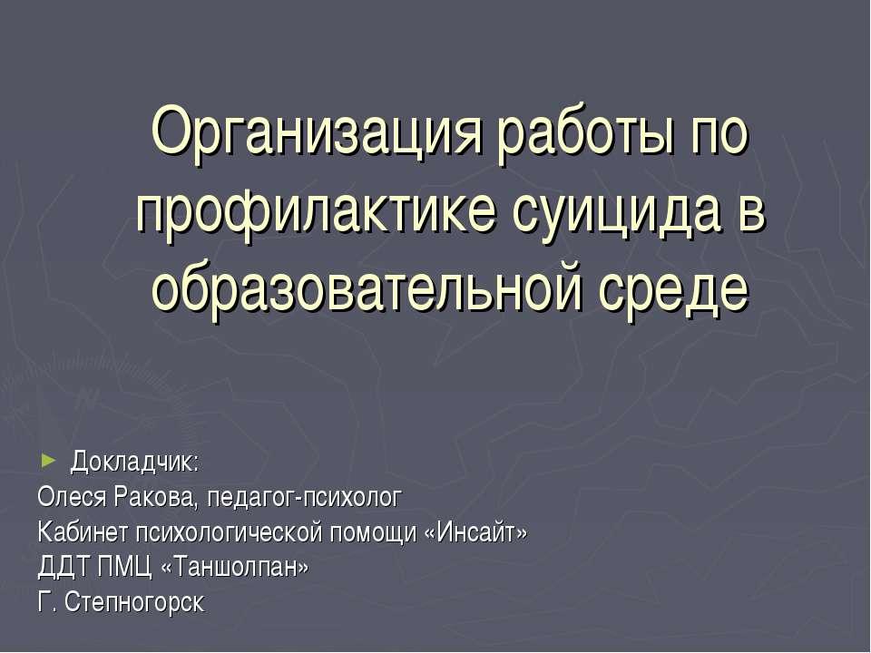 Организация работы по профилактике суицида в образовательной среде Докладчик:...
