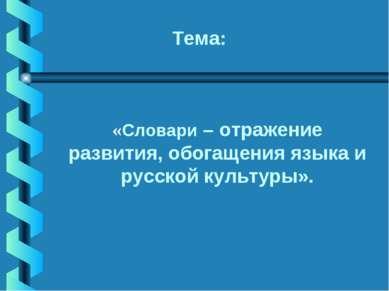 «Словари – отражение развития, обогащения языка и русской культуры». Тема: