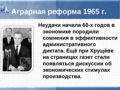 Аграрная реформа 1965 г. Неудачи начала 60-х годов в экономике породили сомне...