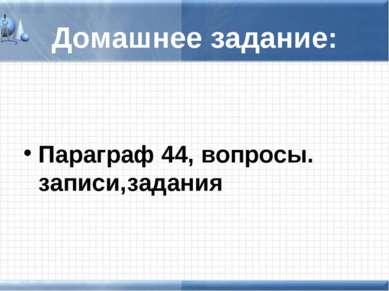 Домашнее задание: Параграф 44, вопросы. записи,задания