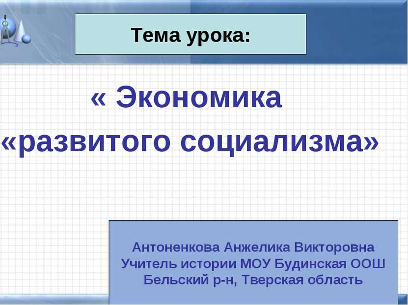 « Экономика «развитого социализма» Тема урока: Антоненкова Анжелика Викторовн...