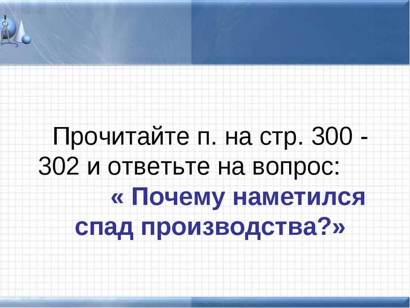 Прочитайте п. на стр. 300 - 302 и ответьте на вопрос: « Почему наметился спад...