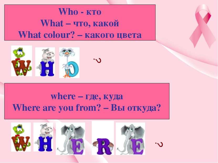 Who - кто What – что, какой What colour? – какого цвета where – где, куда Whe...