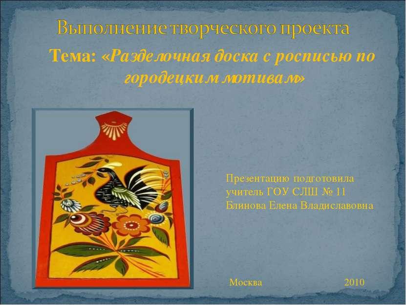 Тема: «Разделочная доска с росписью по городецким мотивам» Презентацию подгот...