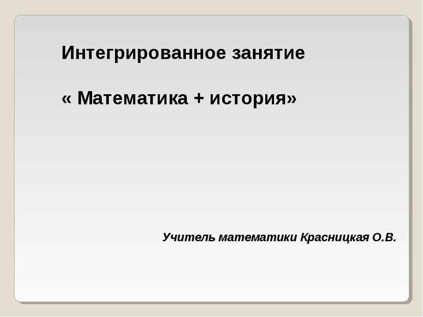 Интегрированное занятие « Математика + история» Учитель математики Красницкая...