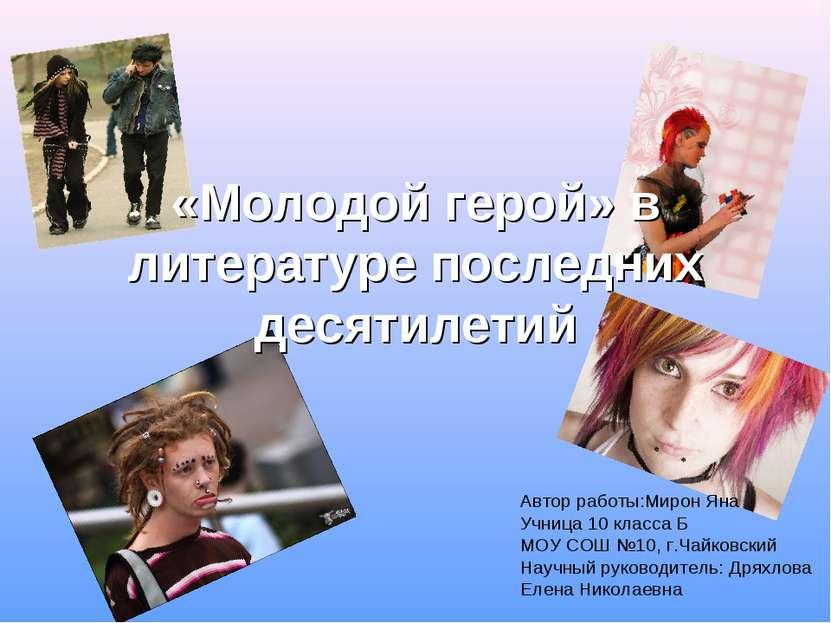 «Молодой герой» в литературе последних десятилетий Автор работы:Мирон Яна Учн...