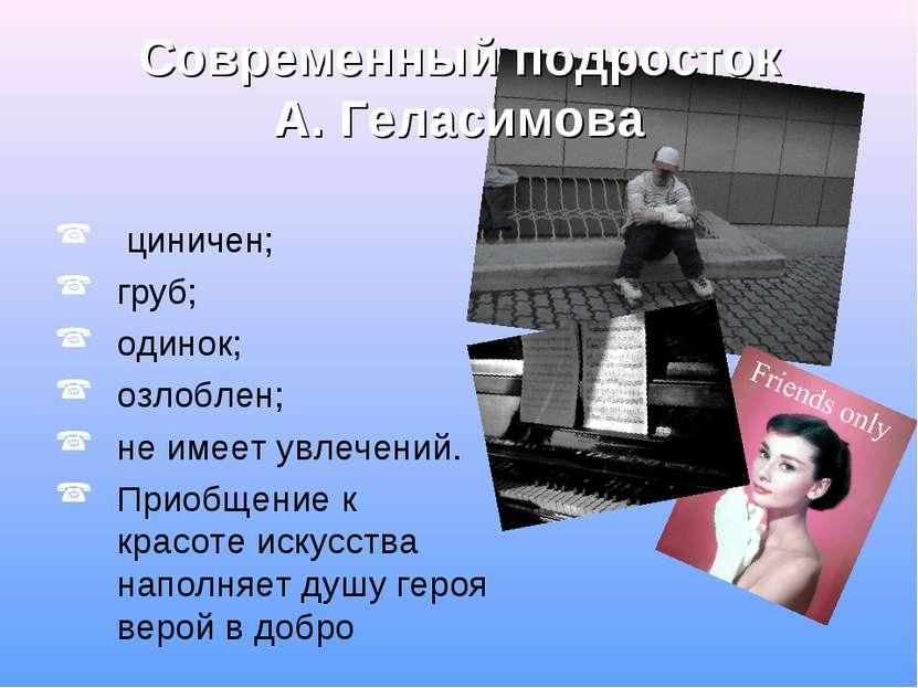 Современный подросток А. Геласимова циничен; груб; одинок; озлоблен; не имеет...