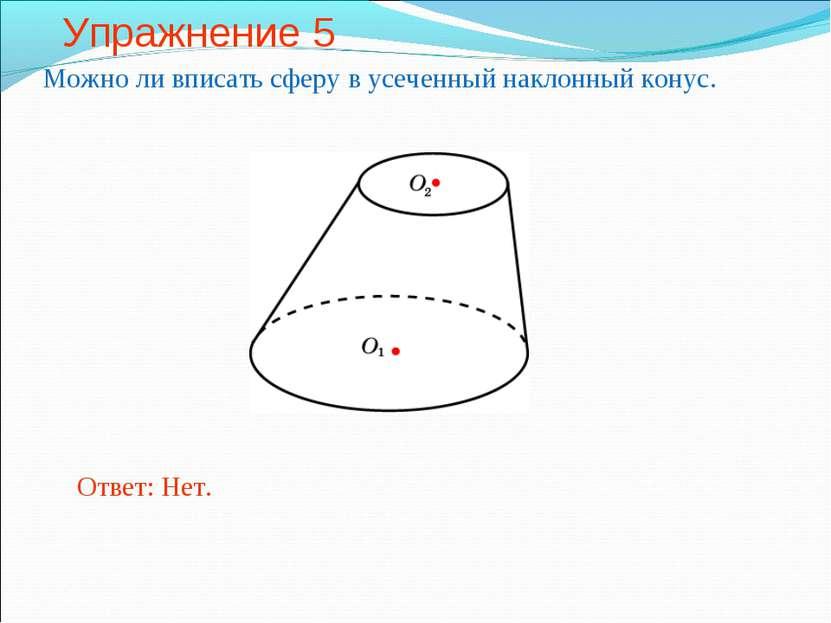 Упражнение 5 Можно ли вписать сферу в усеченный наклонный конус. Ответ: Нет.