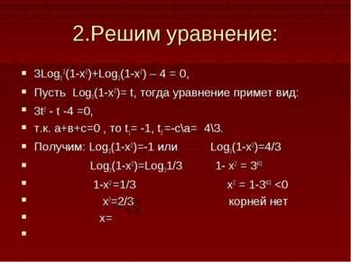 2.Решим уравнение: 3Log3 2(1-x2)+Log3(1-x2) – 4 = 0, Пусть Log3(1-x2)= t, тог...