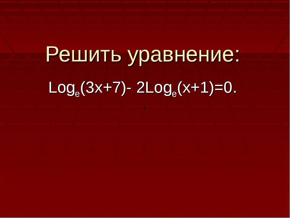 Решить уравнение: Logе(3х+7)- 2Loge(x+1)=0.