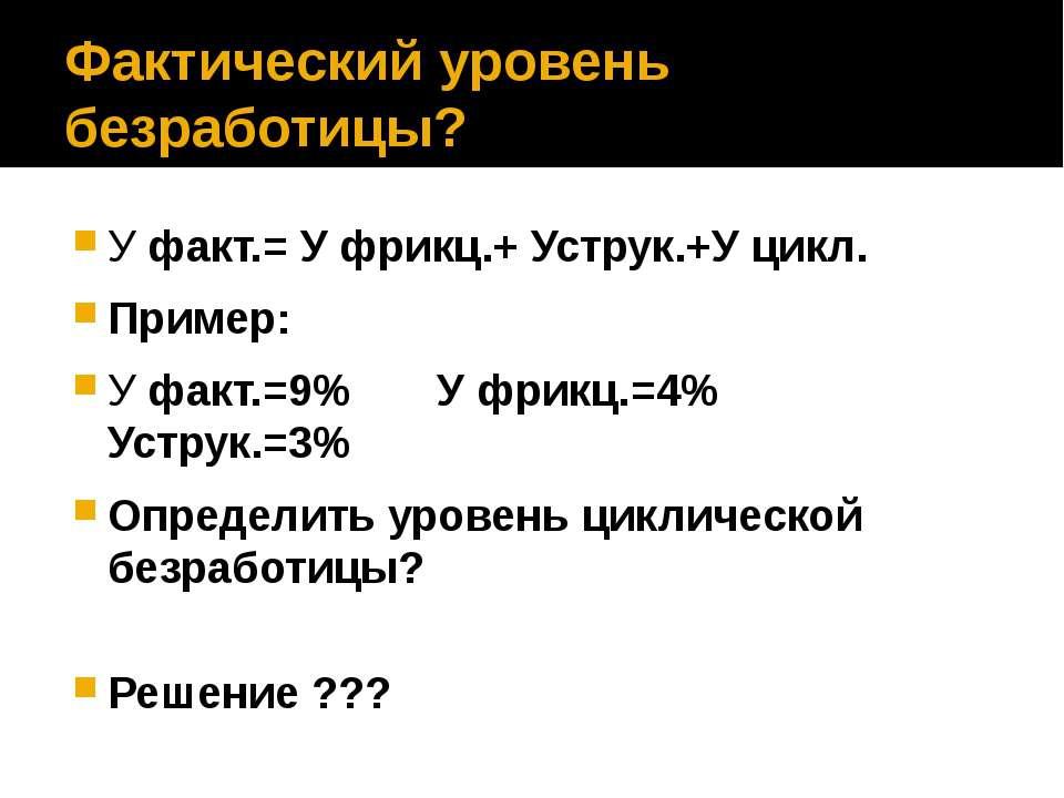 Фактический уровень безработицы? У факт.= У фрикц.+ Уструк.+У цикл. Пример: У...