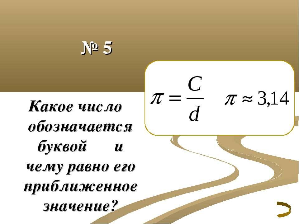 № 5 Какое число обозначается буквой π и чему равно его приближенное значение?