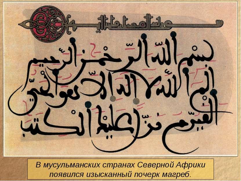 В мусульманских странах Северной Африки появился изысканный почерк магреб.