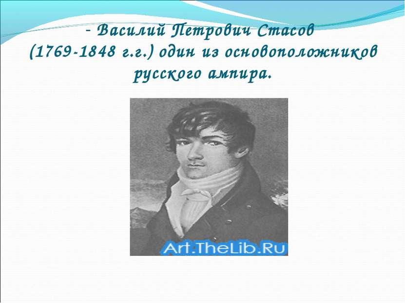 - Василий Петрович Стасов (1769-1848 г.г.) один из основоположников русского ...