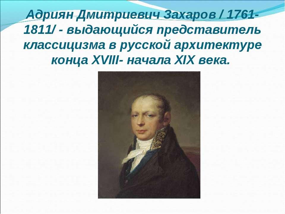Адриян Дмитриевич Захаров / 1761-1811/ - выдающийся представитель классицизма...