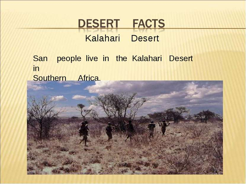 Kalahari Desert San people live in the Kalahari Desert in Southern Africa.
