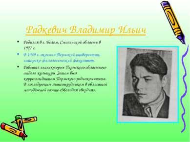 Радкевич Владимир Ильич Родился в г. Белом, Смоленской области в 1927 г. В 19...