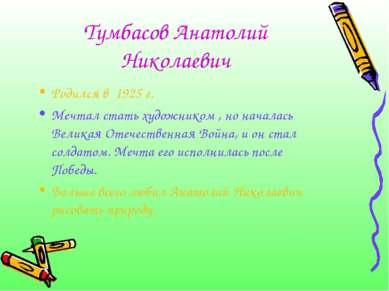 Тумбасов Анатолий Николаевич Родился в 1925 г. Мечтал стать художником , но н...
