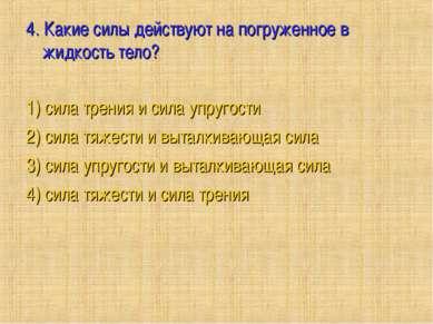 4. Какие силы действуют на погруженное в жидкость тело?  1) сила трения и си...