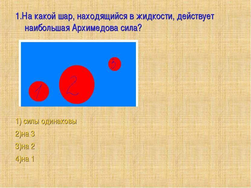 1.На какой шар, находящийся в жидкости, действует наибольшая Архимедова сила?...