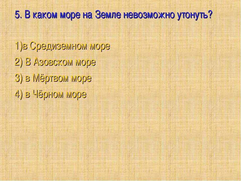 5. В каком море на Земле невозможно утонуть?  1)в Средиземном море 2) В Азов...