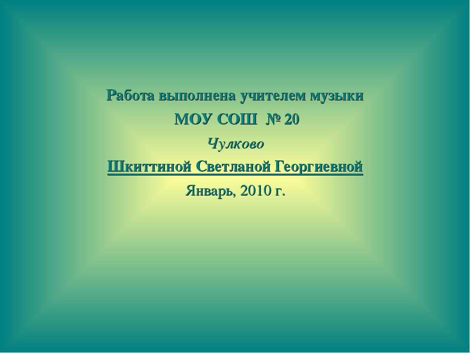 Работа выполнена учителем музыки МОУ СОШ № 20 Чулково Шкиттиной Светланой Гео...