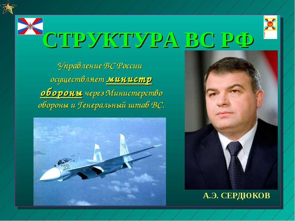 СТРУКТУРА ВС РФ Управление ВС России осуществляет министр обороны через Минис...