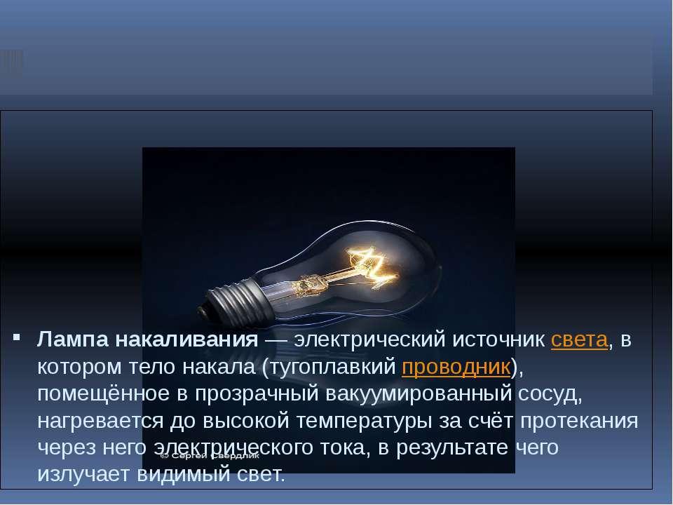Лампа накаливания— электрический источниксвета, в котором тело накала (туго...
