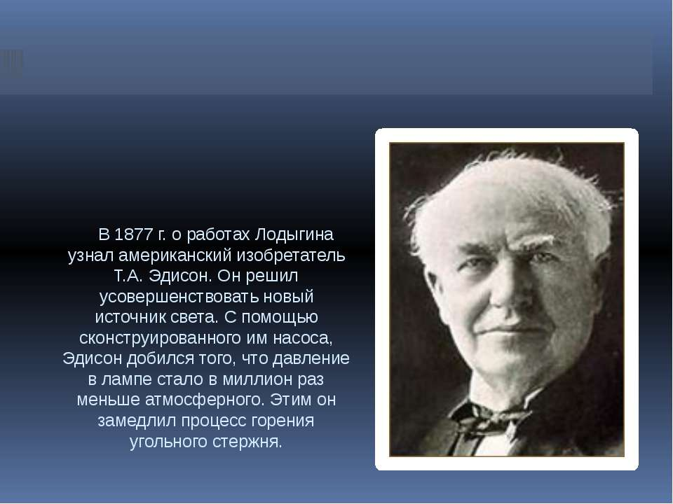 В 1877 г. о работах Лодыгина узнал американский изобретатель Т.А. Эдисон. Он ...