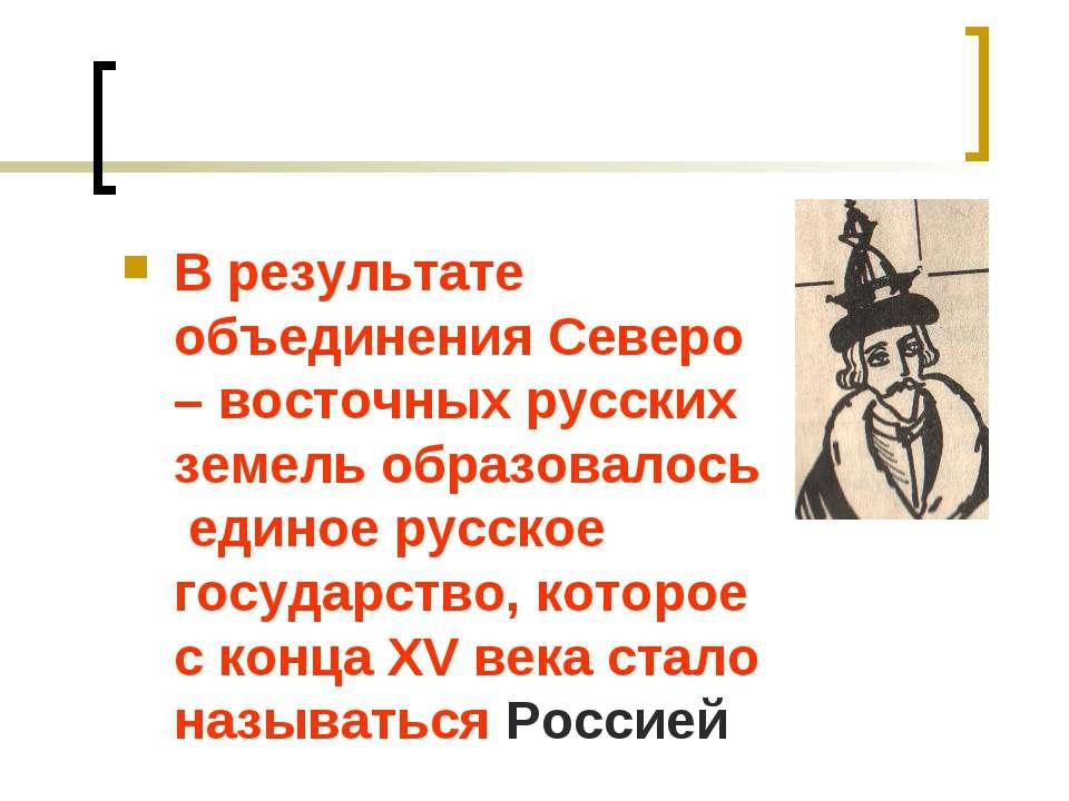 В результате объединения Северо – восточных русских земель образовалось едино...
