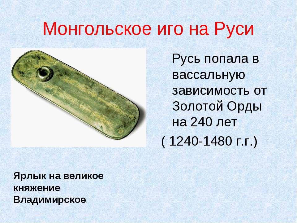 Монгольское иго на Руси Русь попала в вассальную зависимость от Золотой Орды ...