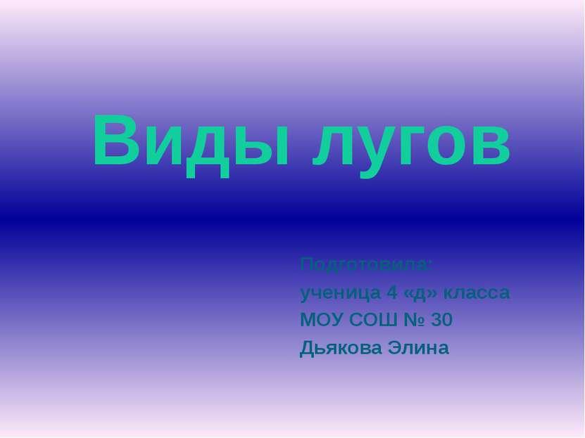 Подготовила: ученица 4 «д» класса МОУ СОШ № 30 Дьякова Элина Виды лугов