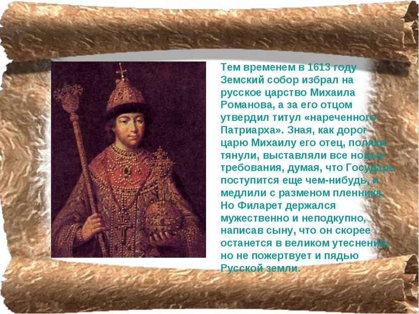 Тем временем в 1613 году Земский собор избрал на русское царство Михаила Рома...
